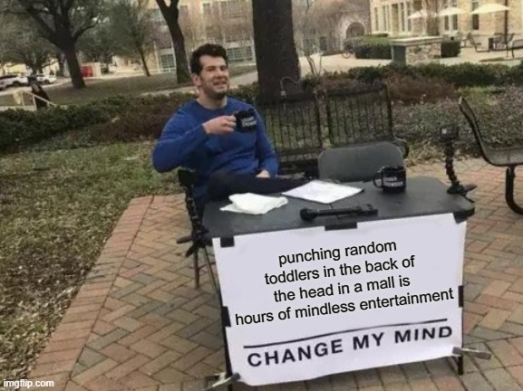 Change My Mind |  punching random toddlers in the back of the head in a mall is hours of mindless entertainment | image tagged in memes,change my mind,funny,dark,yeet the child,violence | made w/ Imgflip meme maker