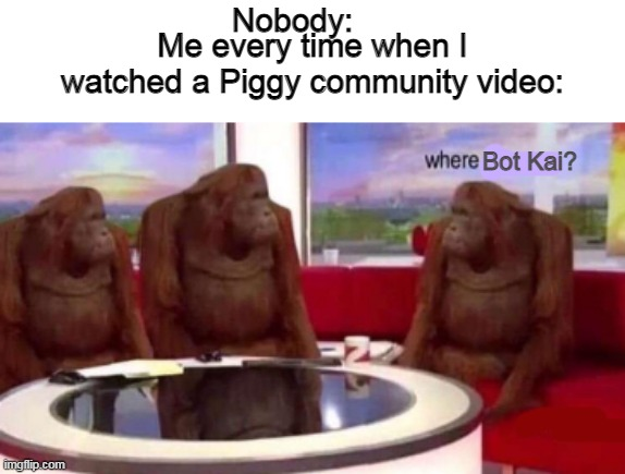 Where banana blank |  Nobody:; Me every time when I watched a Piggy community video:; Bot Kai? | image tagged in where banana blank | made w/ Imgflip meme maker