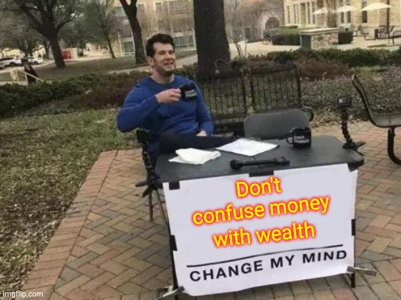 Wealth |  Don't confuse money; with wealth | image tagged in memes,change my mind,wealth,arrogant rich man,money money,greed | made w/ Imgflip meme maker