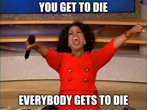 Everyone gets to die |  YOU GET TO DIE; EVERYBODY GETS TO DIE | image tagged in memes,oprah you get a,die,you,everyone | made w/ Imgflip meme maker