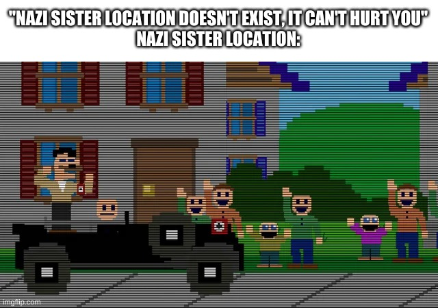 "wtf |  ""NAZI SISTER LOCATION DOESN'T EXIST, IT CAN'T HURT YOU"" NAZI SISTER LOCATION: 