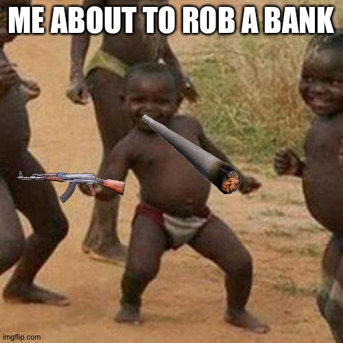 Third World Success Kid |  ME ABOUT TO ROB A BANK | image tagged in memes,third world success kid | made w/ Imgflip meme maker