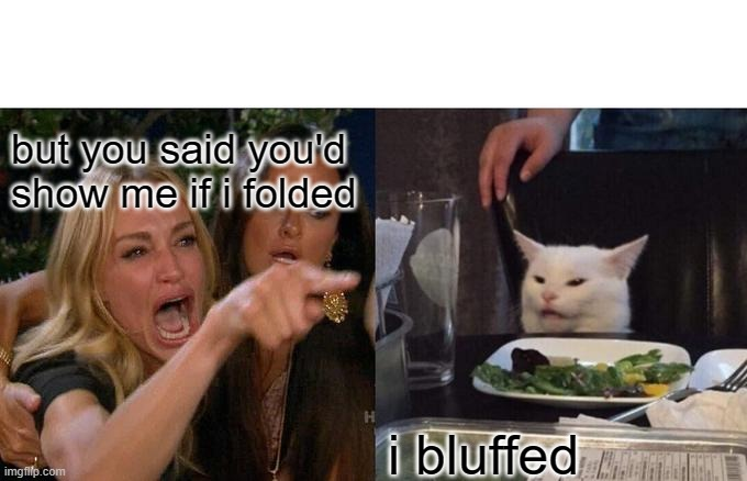 poker kat |  but you said you'd show me if i folded; i bluffed | image tagged in memes,woman yelling at cat | made w/ Imgflip meme maker