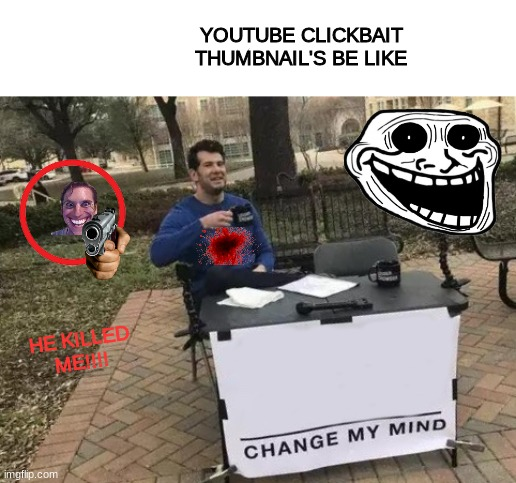 Change My Mind |  YOUTUBE CLICKBAIT THUMBNAIL'S BE LIKE; HE KILLED ME!!!! | image tagged in memes,change my mind | made w/ Imgflip meme maker