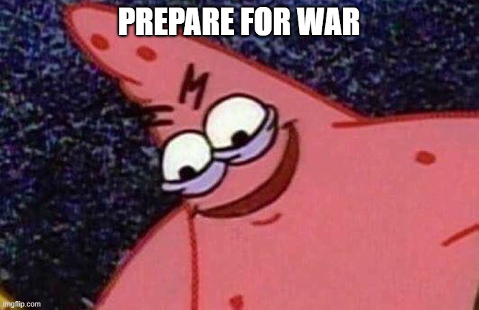 PREPARE FOR WAR | image tagged in evil patrick | made w/ Imgflip meme maker