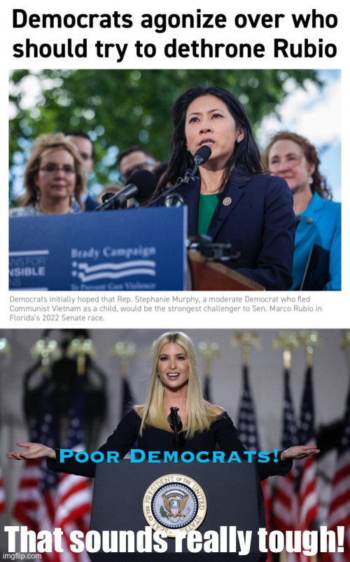 Hey Democrats! Ivanka could topple Little Marco easy — why don't you recruit her? #MAGA #IvankaForSenate #TrumpsStillWinning |  Poor Democrats! That sounds really tough! | image tagged in dethrone rubio,ivanka trump podium,ivanka,marco rubio,democrats,crying democrats | made w/ Imgflip meme maker