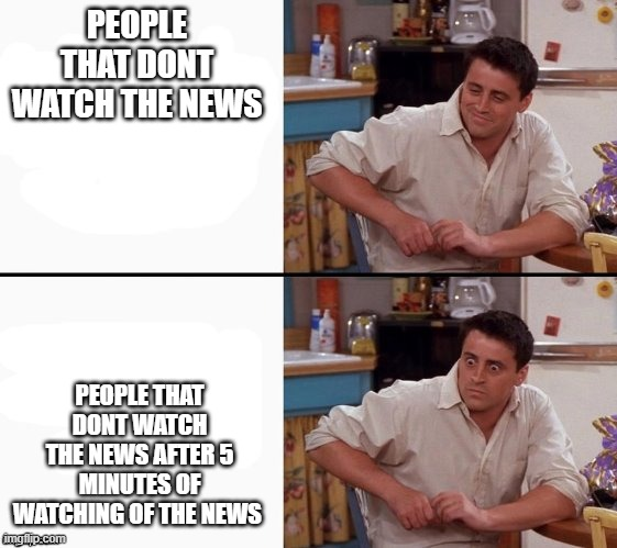 Comprehending Joey |  PEOPLE THAT DONT WATCH THE NEWS; PEOPLE THAT DONT WATCH THE NEWS AFTER 5 MINUTES OF WATCHING OF THE NEWS | image tagged in comprehending joey | made w/ Imgflip meme maker