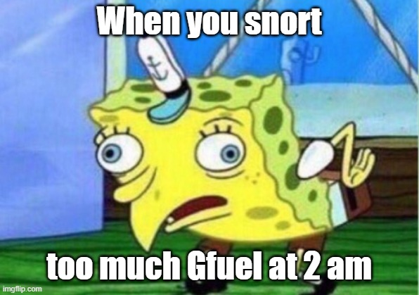 Mocking Spongebob |  When you snort; too much Gfuel at 2 am | image tagged in memes,mocking spongebob | made w/ Imgflip meme maker