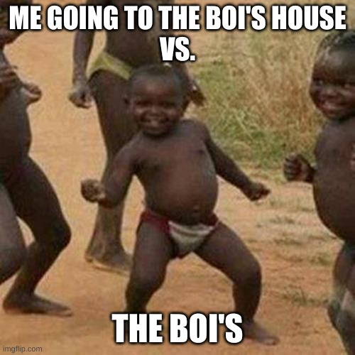 Third World Success Kid |  ME GOING TO THE BOI'S HOUSE VS. THE BOI'S | image tagged in memes,third world success kid | made w/ Imgflip meme maker