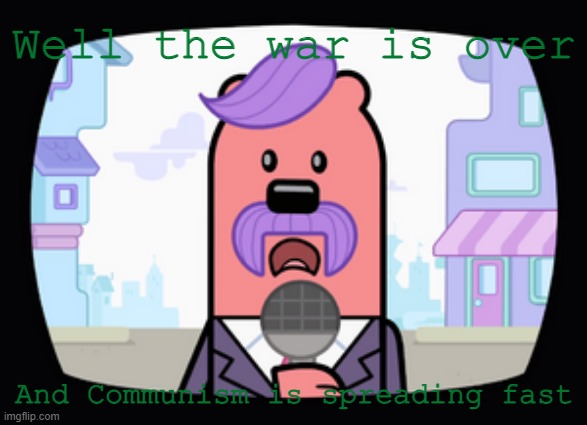 The end of WW2 in a nutshell |  Well the war is over; And Communism is spreading fast | image tagged in wuzzleburge news reporter,world war 2,wubbzy,in a nutshell | made w/ Imgflip meme maker