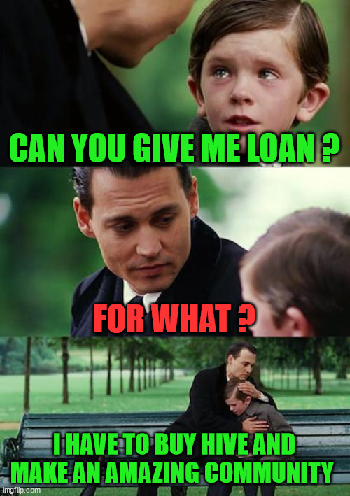 can you give me loan |  CAN YOU GIVE ME LOAN ? FOR WHAT ? I HAVE TO BUY HIVE AND MAKE AN AMAZING COMMUNITY | image tagged in cryptocurrency,hive,memehub,crypto,funny,meme | made w/ Imgflip meme maker
