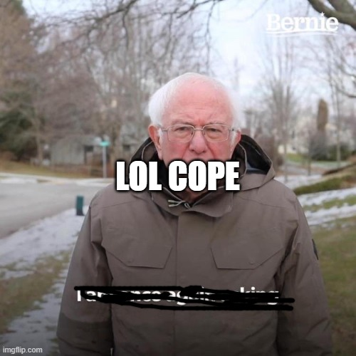 LOL COPE | image tagged in memes,bernie i am once again asking for your support | made w/ Imgflip meme maker