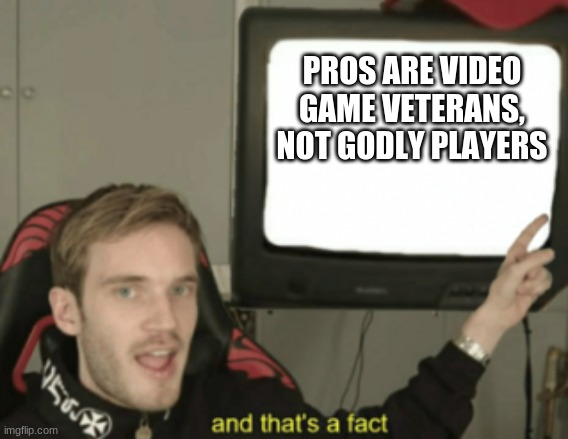 And that's a fact people |  PROS ARE VIDEO GAME VETERANS, NOT GODLY PLAYERS | image tagged in and that's a fact | made w/ Imgflip meme maker