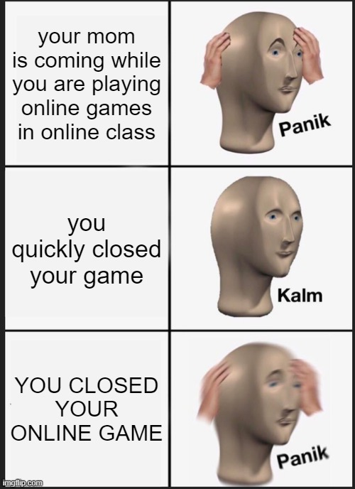 This is how I spends my day: |  your mom is coming while you are playing online games in online class; you quickly closed your game; YOU CLOSED YOUR ONLINE GAME | image tagged in panik kalm panik,online class,online gaming | made w/ Imgflip meme maker