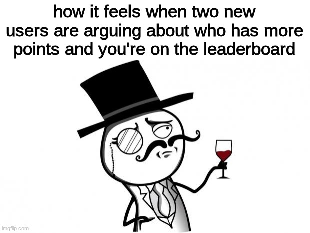 definitely not me |  how it feels when two new users are arguing about who has more points and you're on the leaderboard | image tagged in gentleman,funny,memes | made w/ Imgflip meme maker