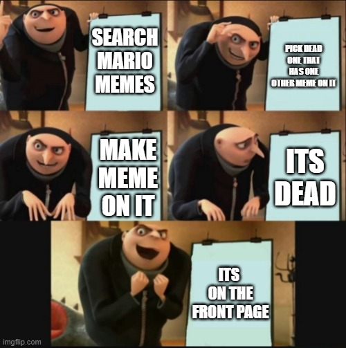 life |  SEARCH MARIO MEMES; PICK DEAD ONE THAT HAS ONE OTHER MEME ON IT; ITS DEAD; MAKE MEME ON IT; ITS  ON THE FRONT PAGE | image tagged in 5 panel gru meme | made w/ Imgflip meme maker