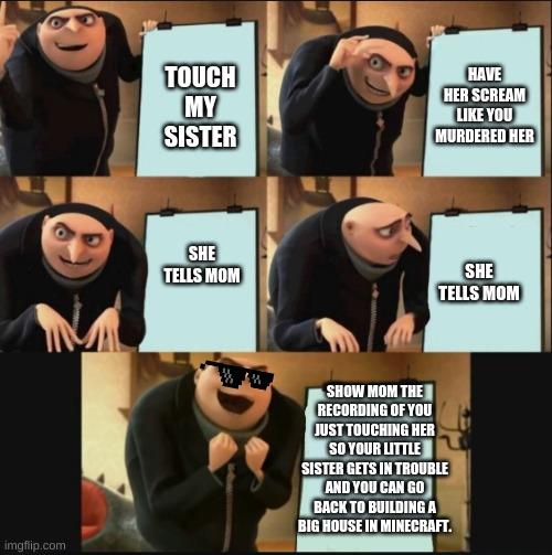 yes she is now in trouble |  HAVE HER SCREAM LIKE YOU MURDERED HER; TOUCH MY SISTER; SHE TELLS MOM; SHE TELLS MOM; SHOW MOM THE RECORDING OF YOU JUST TOUCHING HER SO YOUR LITTLE SISTER GETS IN TROUBLE AND YOU CAN GO BACK TO BUILDING A BIG HOUSE IN MINECRAFT. | image tagged in 5 panel gru meme,memes,funny | made w/ Imgflip meme maker