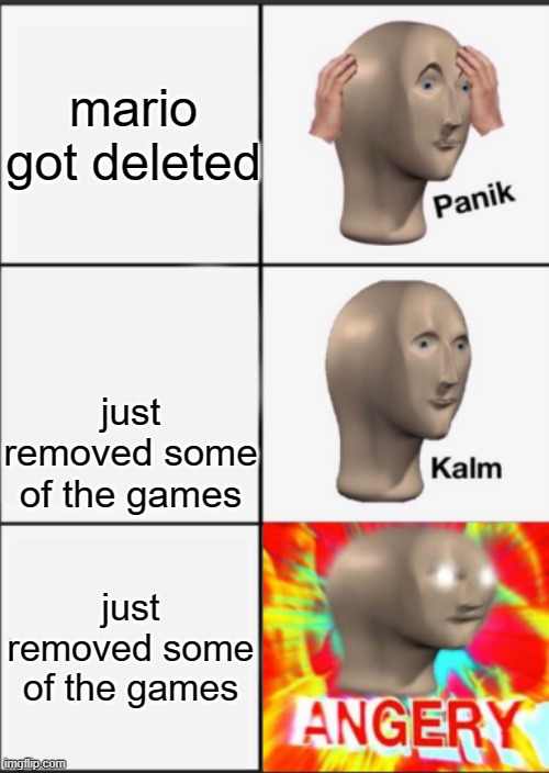 ANGERY |  mario got deleted; just removed some of the games; just removed some of the games | image tagged in panik kalm angery | made w/ Imgflip meme maker