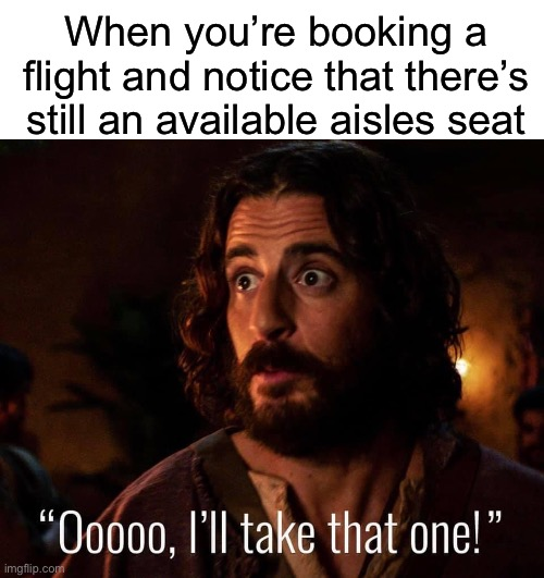 Trust me, window seats SUCK. You can't get out when you need to and you have to squeeze and excuse yourself! |  When you're booking a flight and notice that there's still an available aisles seat | image tagged in blank white template,the chosen | made w/ Imgflip meme maker