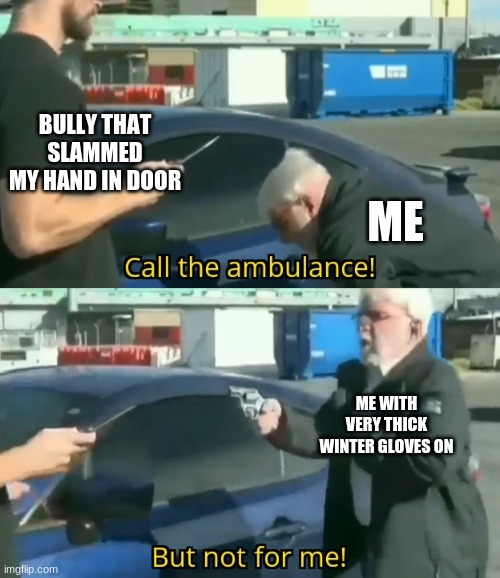 run from it, dread from it, KARMA still arrives |  BULLY THAT SLAMMED MY HAND IN DOOR; ME; ME WITH VERY THICK WINTER GLOVES ON | image tagged in call an ambulance but not for me,bullying,school meme,life sucks,bully,karma | made w/ Imgflip meme maker