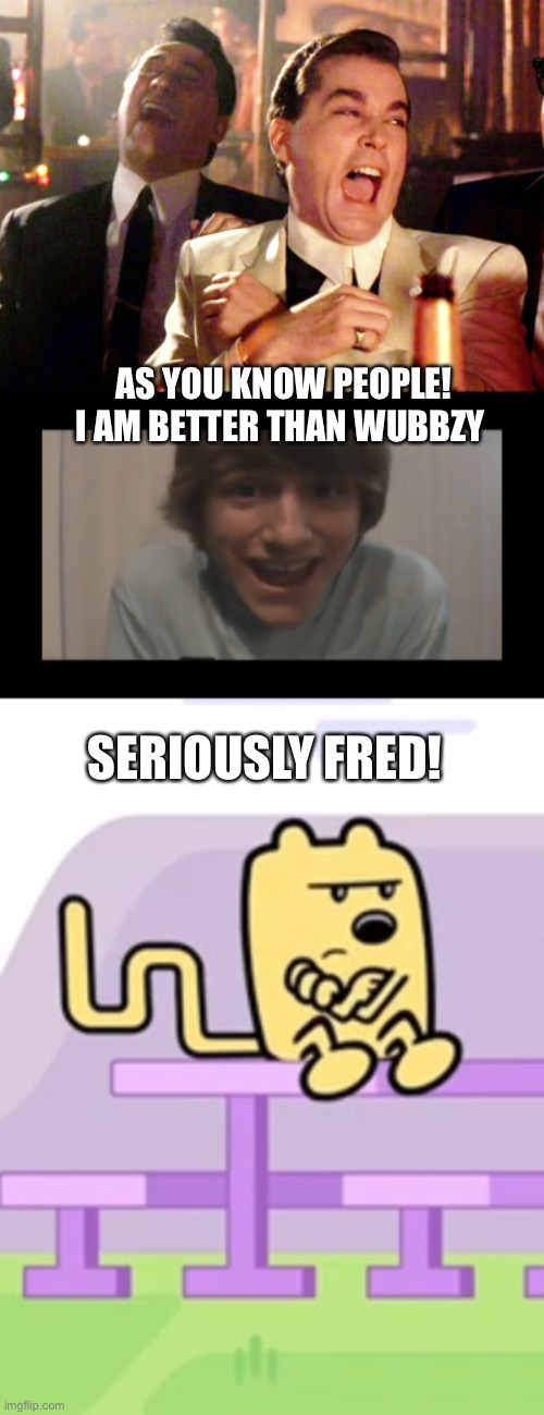 AS YOU KNOW PEOPLE! I AM BETTER THAN WUBBZY; SERIOUSLY FRED! | image tagged in memes,good fellas hilarious,wubbzy,fred | made w/ Imgflip meme maker