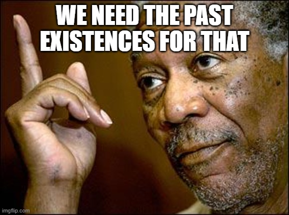 WE NEED THE PAST EXISTENCES FOR THAT | image tagged in this morgan freeman | made w/ Imgflip meme maker