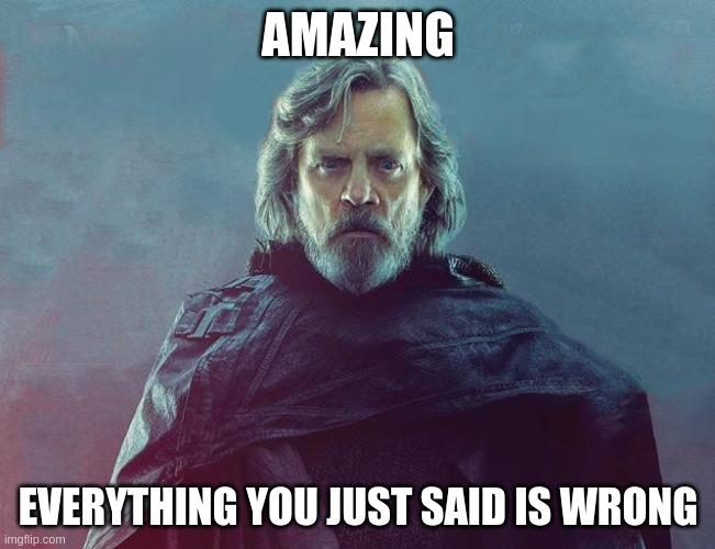 Luke Skywalker Everything You Just Said Was Wrong Imgflip