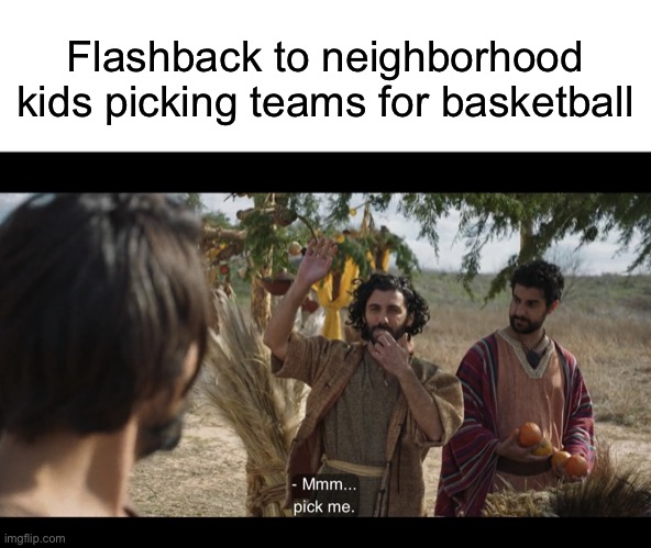 Flashback to neighborhood kids picking teams for basketball | image tagged in blank white template,the chosen | made w/ Imgflip meme maker