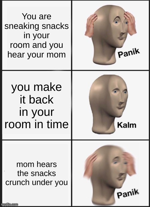 Panik Kalm Panik |  You are sneaking snacks in your room and you hear your mom; you make it back in your room in time; mom hears the snacks crunch under you | image tagged in memes,panik kalm panik | made w/ Imgflip meme maker