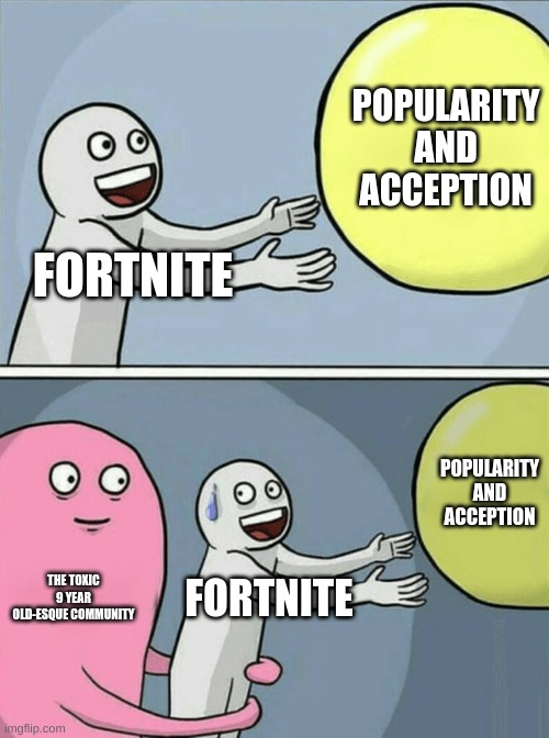 Running Away Balloon |  POPULARITY AND ACCEPTION; FORTNITE; POPULARITY AND ACCEPTION; THE TOXIC 9 YEAR OLD-ESQUE COMMUNITY; FORTNITE | image tagged in memes,running away balloon | made w/ Imgflip meme maker