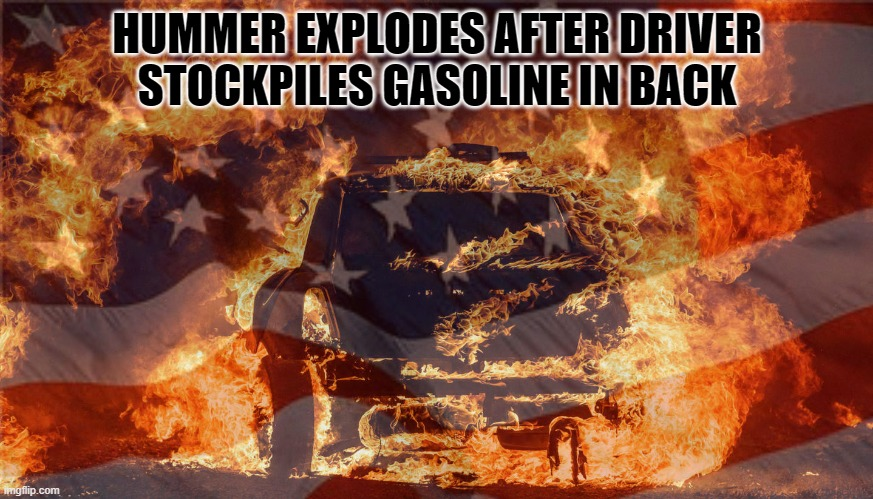 'Merica |  HUMMER EXPLODES AFTER DRIVER STOCKPILES GASOLINE IN BACK | image tagged in usa | made w/ Imgflip meme maker