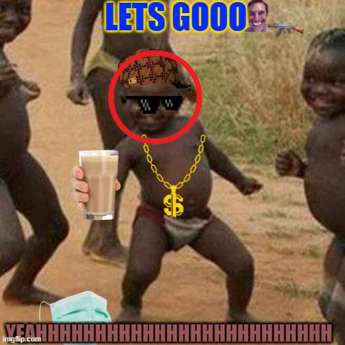 Third World Success Kid |  LETS GOOO; YEAHHHHHHHHHHHHHHHHHHHHHHHHH | image tagged in memes,third world success kid | made w/ Imgflip meme maker