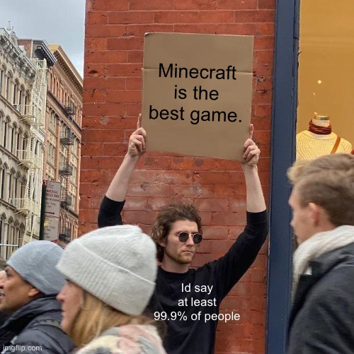 Guy Holding Cardboard Sign |  Minecraft is the best game. Id say at least 99.9% of people | image tagged in memes,guy holding cardboard sign | made w/ Imgflip meme maker