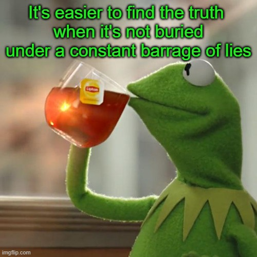 It's easier to find the truth  when it's not buried under a constant barrage of lies | image tagged in memes,but that's none of my business,kermit the frog | made w/ Imgflip meme maker