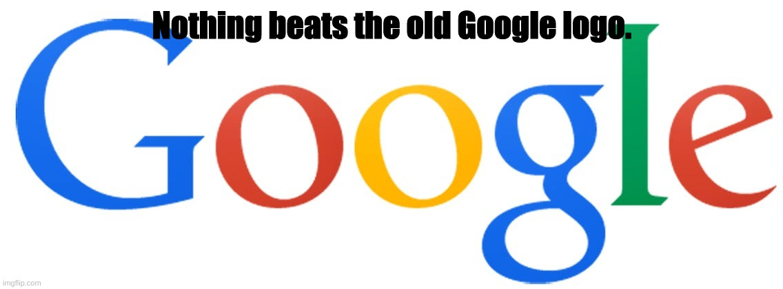 The old Google logo was better. |  Nothing beats the old Google logo. | image tagged in old google logo | made w/ Imgflip meme maker