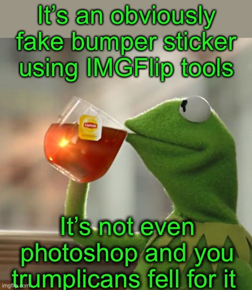 It's an obviously fake bumper sticker using IMGFlip tools It's not even photoshop and you trumplicans fell for it | image tagged in memes,but that's none of my business,kermit the frog | made w/ Imgflip meme maker