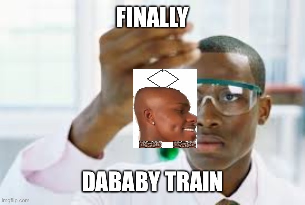 Finally, DaBaby train |  FINALLY; DABABY TRAIN | image tagged in finally,dababy,train | made w/ Imgflip meme maker