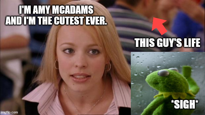 Life as a background actor... |  I'M AMY MCADAMS AND I'M THE CUTEST EVER. THIS GUY'S LIFE; *SIGH* | image tagged in memes,its not going to happen,actors,glass wall,background acting,hollywood | made w/ Imgflip meme maker