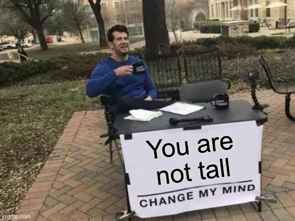 At all |  You are not tall | image tagged in memes,change my mind | made w/ Imgflip meme maker