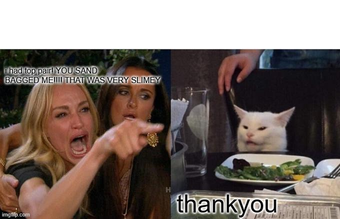 pokercat |  i had top pair! YOU SAND BAGGED ME!!!! THAT WAS VERY SLIMEY; thankyou | image tagged in memes,woman yelling at cat | made w/ Imgflip meme maker