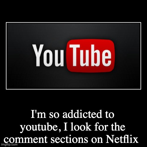 I'm so addicted to youtube, I look for the comment sections on Netflix | | image tagged in funny,demotivationals | made w/ Imgflip demotivational maker