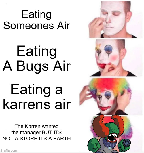 A MEME |  Eating Someones Air; Eating A Bugs Air; Eating a karrens air; The Karren wanted the manager BUT ITS NOT A STORE ITS A EARTH | image tagged in memes,clown turns into tricky | made w/ Imgflip meme maker