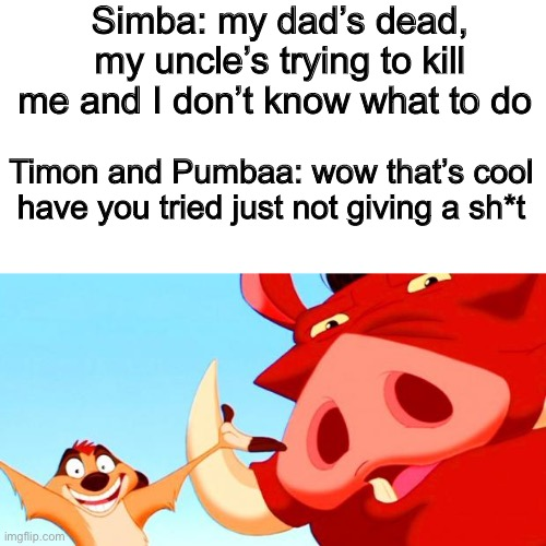 Why didn't I think of that |  Simba: my dad's dead, my uncle's trying to kill me and I don't know what to do; Timon and Pumbaa: wow that's cool have you tried just not giving a sh*t | image tagged in blank white template,timon and pumbaa,funny,memes,funny memes,lion king | made w/ Imgflip meme maker