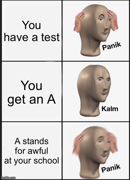 Panik Kalm Panik |  You have a test; You get an A; A stands for awful at your school | image tagged in memes,panik kalm panik | made w/ Imgflip meme maker