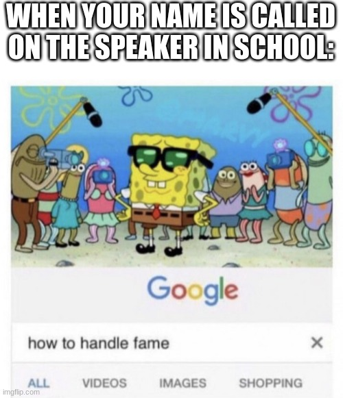 How to handle fame |  WHEN YOUR NAME IS CALLED ON THE SPEAKER IN SCHOOL: | image tagged in how to handle fame | made w/ Imgflip meme maker