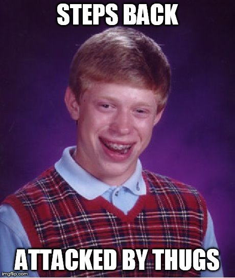 STEPS BACK ATTACKED BY THUGS | image tagged in memes,bad luck brian | made w/ Imgflip meme maker