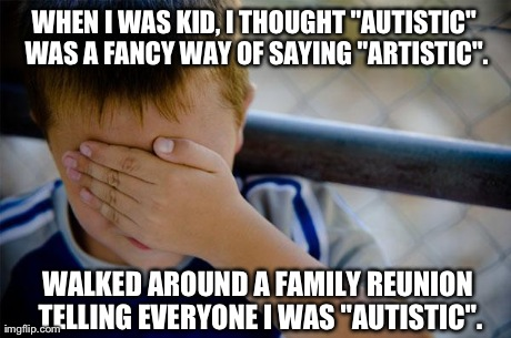 "confession kid Meme | WHEN I WAS KID, I THOUGHT ""AUTISTIC"" WAS A FANCY WAY OF SAYING ""ARTISTIC"". WALKED AROUND A FAMILY REUNION TELLING EVERYONE I WAS ""AUTISTIC"". 