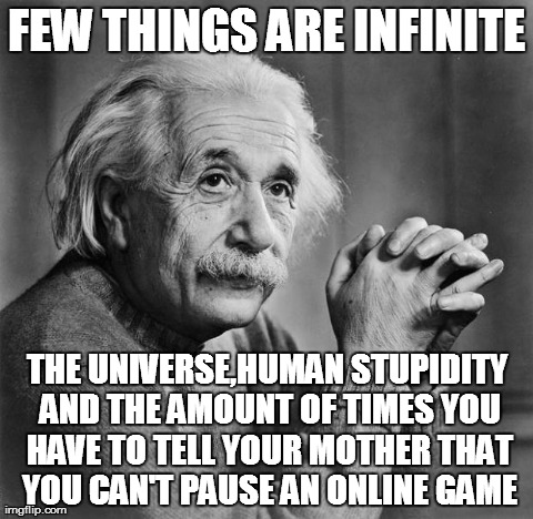 Einstein | FEW THINGS ARE INFINITE THE UNIVERSE,HUMAN STUPIDITY AND THE AMOUNT OF TIMES YOU HAVE TO TELL YOUR MOTHER THAT YOU CAN'T PAUSE AN ONLINE GAM | image tagged in einstein,funny,gaming | made w/ Imgflip meme maker