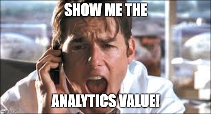Show me the money |  SHOW ME THE; ANALYTICS VALUE! | image tagged in show me the money | made w/ Imgflip meme maker