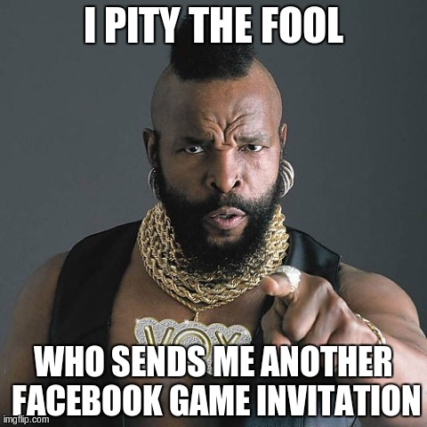 Mr T Pity The Fool Meme | I PITY THE FOOL WHO SENDS ME ANOTHER FACEBOOK GAME INVITATION | image tagged in memes,mr t pity the fool | made w/ Imgflip meme maker